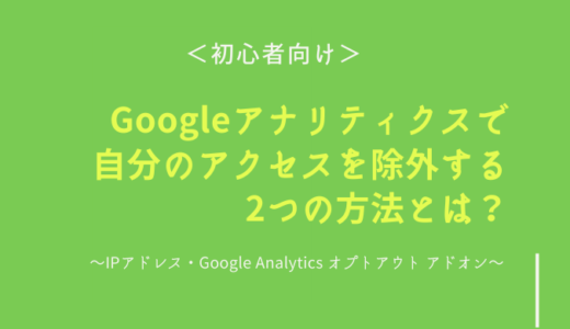 【初心者向け】Googleアナリティクスで自分のアクセスを除外する2つの方法 ~IPアドレス・Google Analytics オプトアウト アドオン~